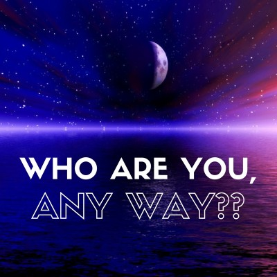 who are you anyway - part 1
